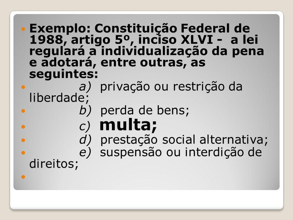 Exemplo: Constituição Federal de 1988, artigo 5º, inciso XLVI - a lei regulará a individualização da pena e adotará, entre outras, as seguintes: