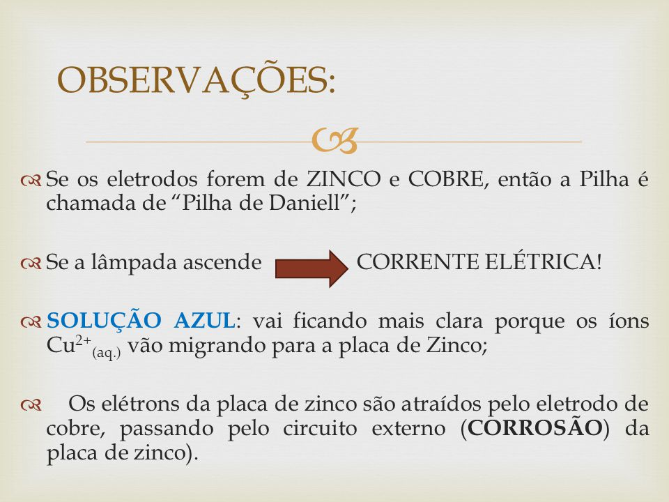 OBSERVAÇÕES: Se os eletrodos forem de ZINCO e COBRE, então a Pilha é chamada de Pilha de Daniell ;