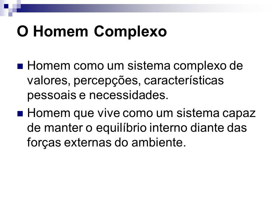 O Homem Complexo Homem como um sistema complexo de valores, percepções, características pessoais e necessidades.