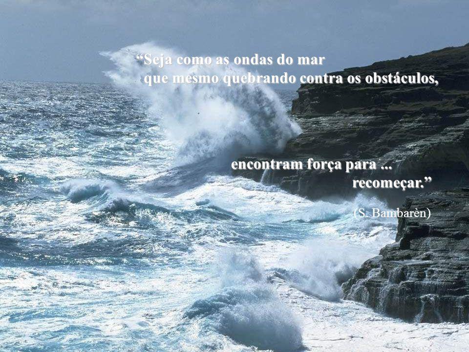 Seja como as ondas do mar que mesmo quebrando contra os obstáculos,