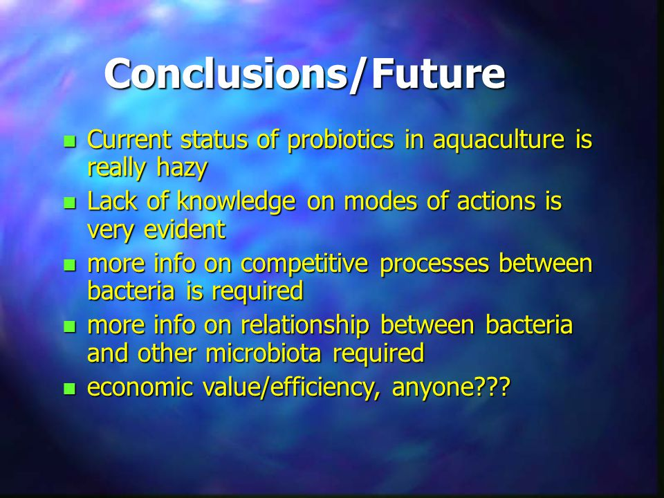 Conclusions/Future Current status of probiotics in aquaculture is really hazy. Lack of knowledge on modes of actions is very evident.
