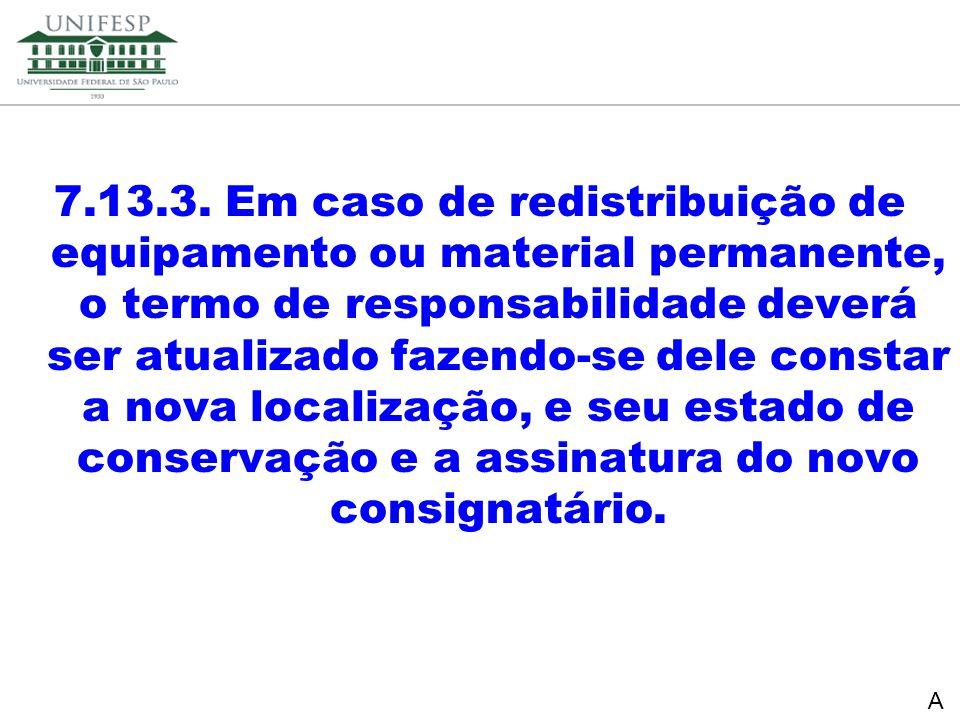 7.13.3. Em caso de redistribuição de equipamento ou material permanente, o termo de responsabilidade deverá ser atualizado fazendo-se dele constar a nova localização, e seu estado de conservação e a assinatura do novo consignatário.