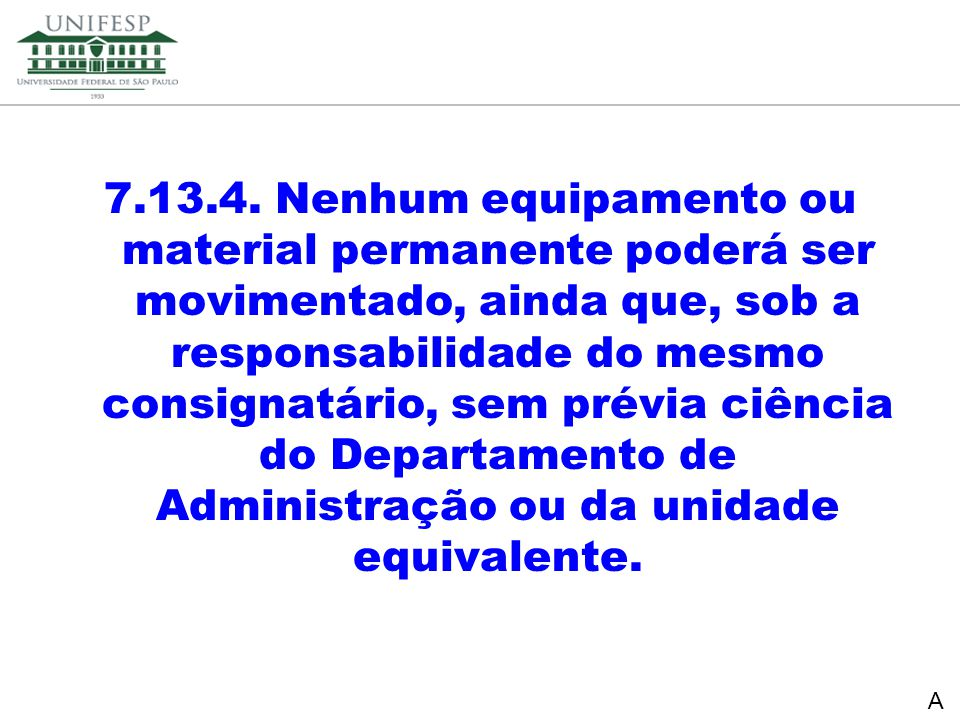 7.13.4. Nenhum equipamento ou material permanente poderá ser movimentado, ainda que, sob a responsabilidade do mesmo consignatário, sem prévia ciência do Departamento de Administração ou da unidade equivalente.