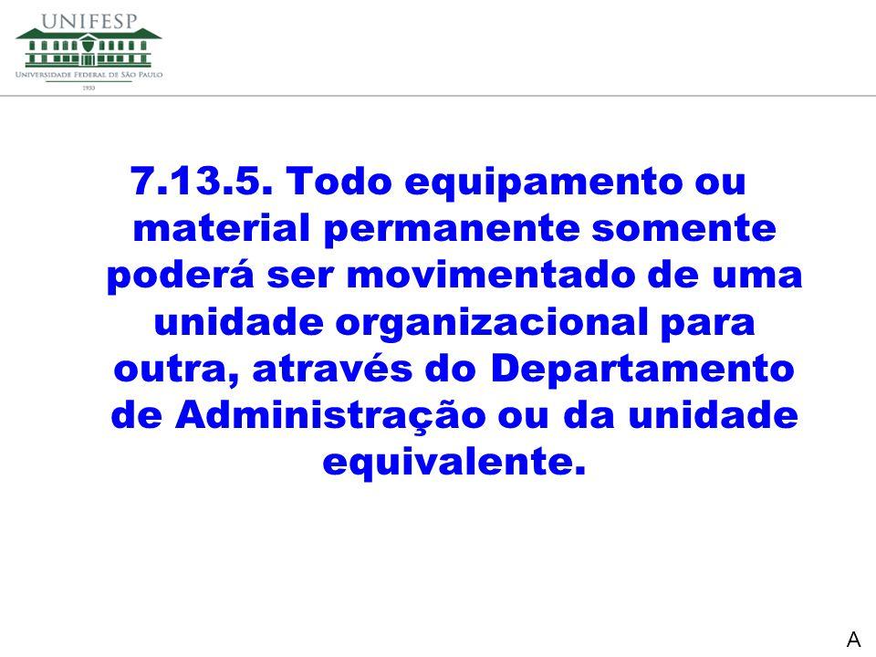 7.13.5. Todo equipamento ou material permanente somente poderá ser movimentado de uma unidade organizacional para outra, através do Departamento de Administração ou da unidade equivalente.