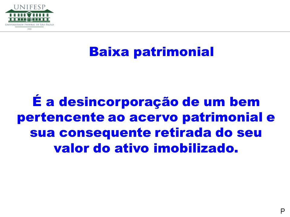 Baixa patrimonial É a desincorporação de um bem pertencente ao acervo patrimonial e sua consequente retirada do seu valor do ativo imobilizado.