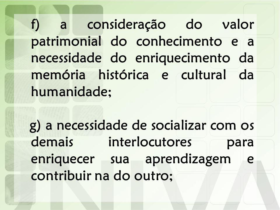 f) a consideração do valor patrimonial do conhecimento e a necessidade do enriquecimento da memória histórica e cultural da humanidade;