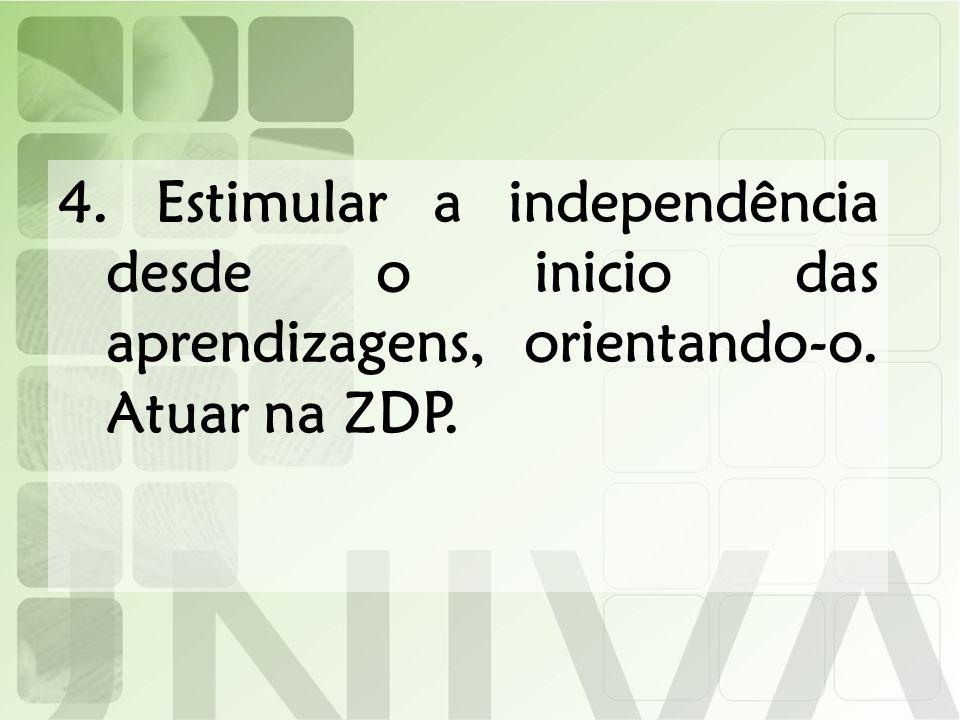 4. Estimular a independência desde o inicio das aprendizagens, orientando-o. Atuar na ZDP.