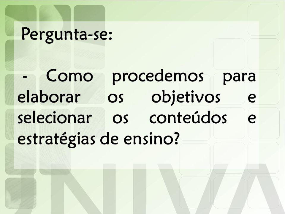 Pergunta-se: - Como procedemos para elaborar os objetivos e selecionar os conteúdos e estratégias de ensino