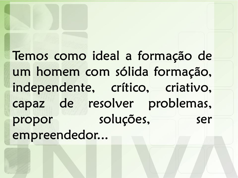 Temos como ideal a formação de um homem com sólida formação, independente, crítico, criativo, capaz de resolver problemas, propor soluções, ser empreendedor...