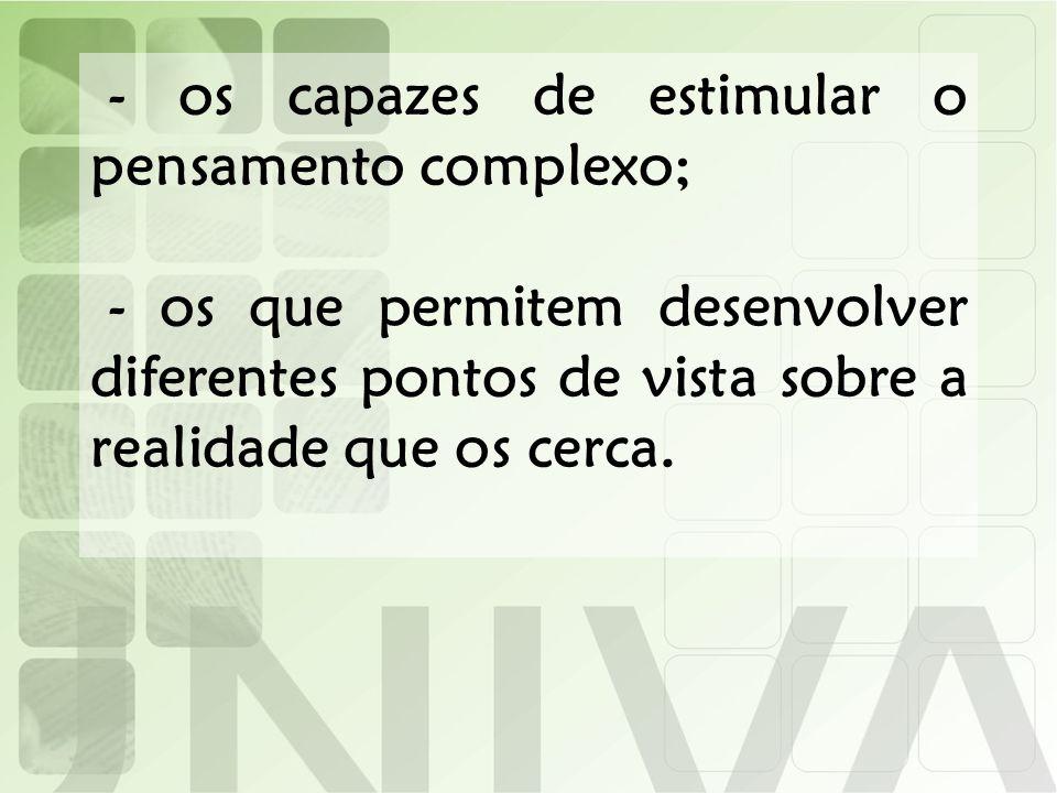 - os capazes de estimular o pensamento complexo;