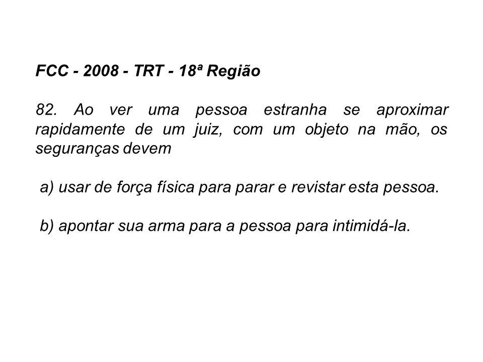 FCC - 2008 - TRT - 18ª Região 82. Ao ver uma pessoa estranha se aproximar rapidamente de um juiz, com um objeto na mão, os seguranças devem.
