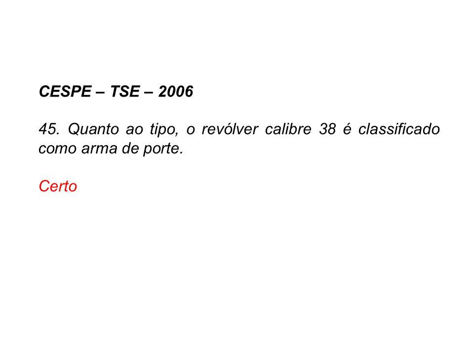 CESPE – TSE – 2006 45. Quanto ao tipo, o revólver calibre 38 é classificado como arma de porte. Certo.