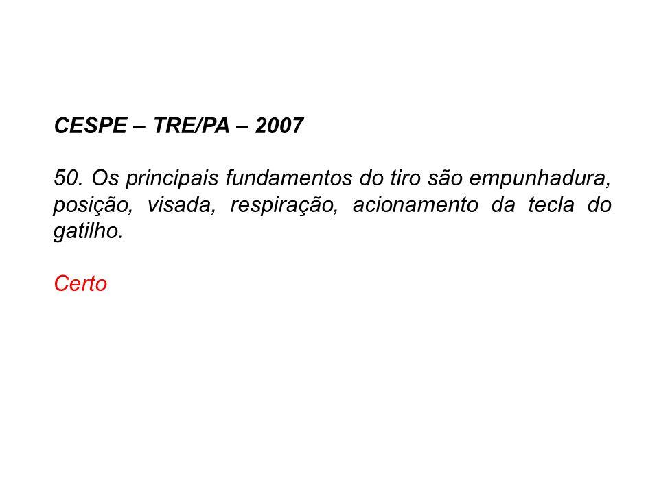 CESPE – TRE/PA – 2007 50. Os principais fundamentos do tiro são empunhadura, posição, visada, respiração, acionamento da tecla do gatilho.