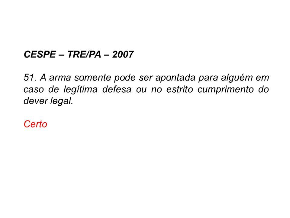 CESPE – TRE/PA – 2007 51. A arma somente pode ser apontada para alguém em caso de legítima defesa ou no estrito cumprimento do dever legal.