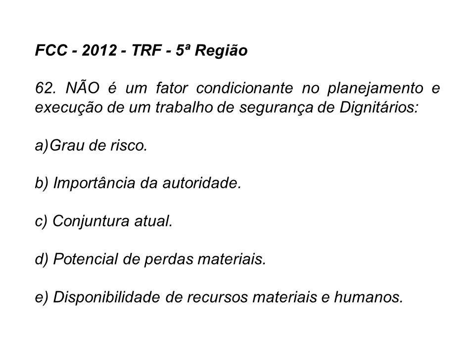 FCC - 2012 - TRF - 5ª Região 62. NÃO é um fator condicionante no planejamento e execução de um trabalho de segurança de Dignitários: