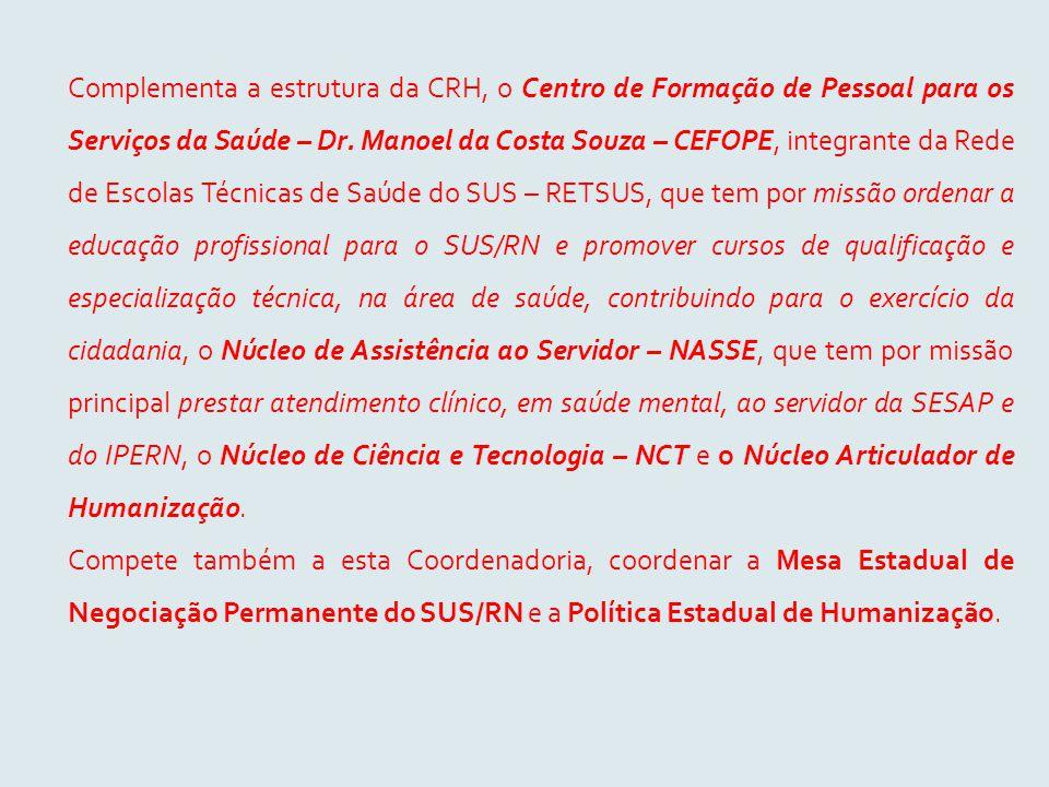 Complementa a estrutura da CRH, o Centro de Formação de Pessoal para os Serviços da Saúde – Dr. Manoel da Costa Souza – CEFOPE, integrante da Rede de Escolas Técnicas de Saúde do SUS – RETSUS, que tem por missão ordenar a educação profissional para o SUS/RN e promover cursos de qualificação e especialização técnica, na área de saúde, contribuindo para o exercício da cidadania, o Núcleo de Assistência ao Servidor – NASSE, que tem por missão principal prestar atendimento clínico, em saúde mental, ao servidor da SESAP e do IPERN, o Núcleo de Ciência e Tecnologia – NCT e o Núcleo Articulador de Humanização.