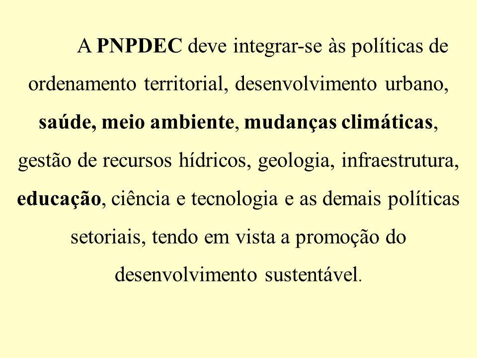 A PNPDEC deve integrar-se às políticas de ordenamento territorial, desenvolvimento urbano, saúde, meio ambiente, mudanças climáticas, gestão de recursos hídricos, geologia, infraestrutura, educação, ciência e tecnologia e as demais políticas setoriais, tendo em vista a promoção do desenvolvimento sustentável.