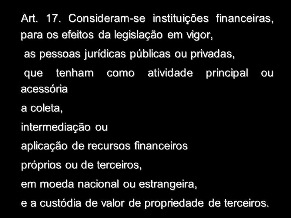 Art. 17. Consideram-se instituições financeiras, para os efeitos da legislação em vigor,