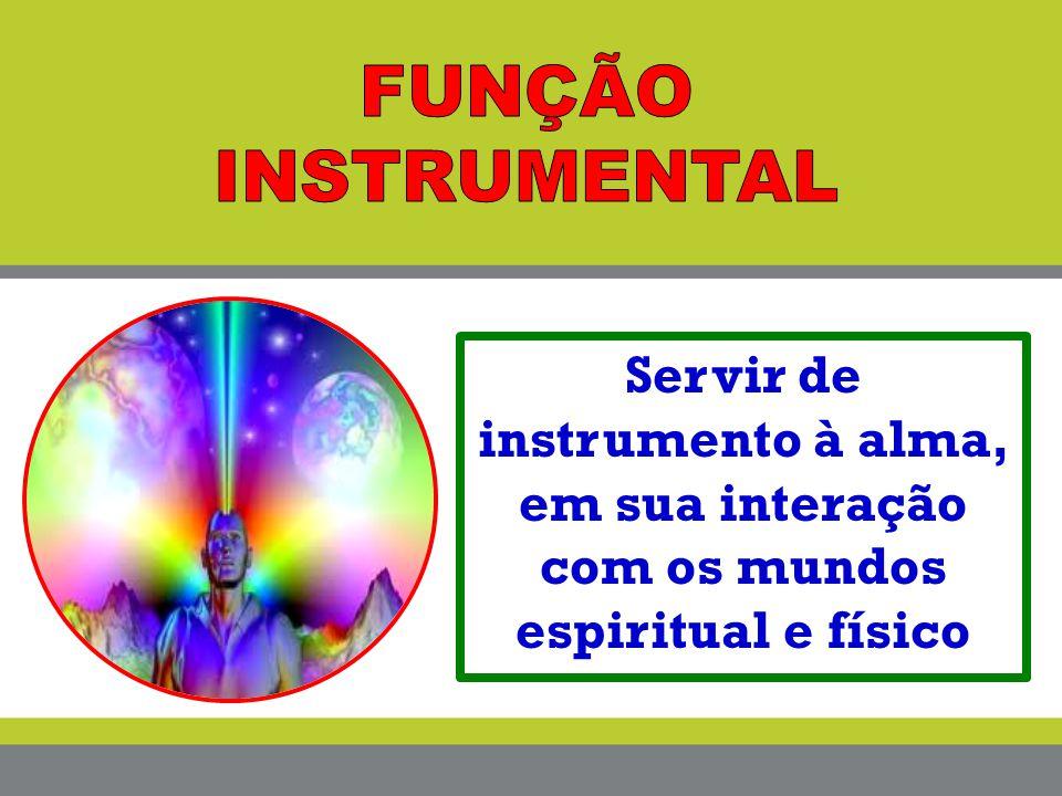 FUNÇÃO INSTRUMENTAL Servir de instrumento à alma, em sua interação com os mundos espiritual e físico.