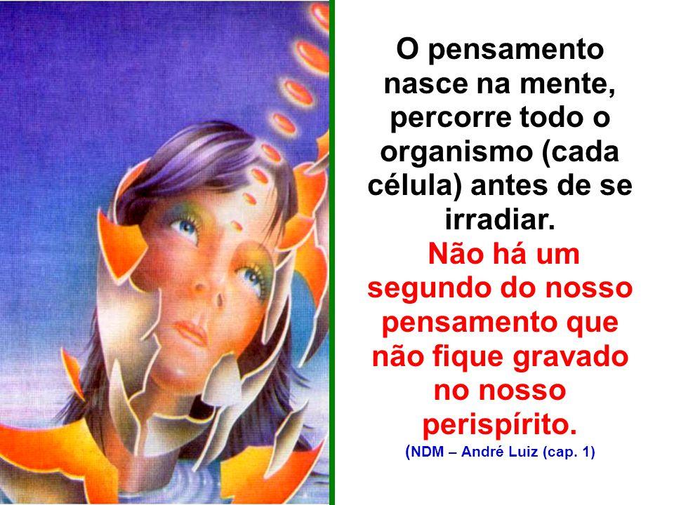 O pensamento nasce na mente, percorre todo o organismo (cada célula) antes de se irradiar.