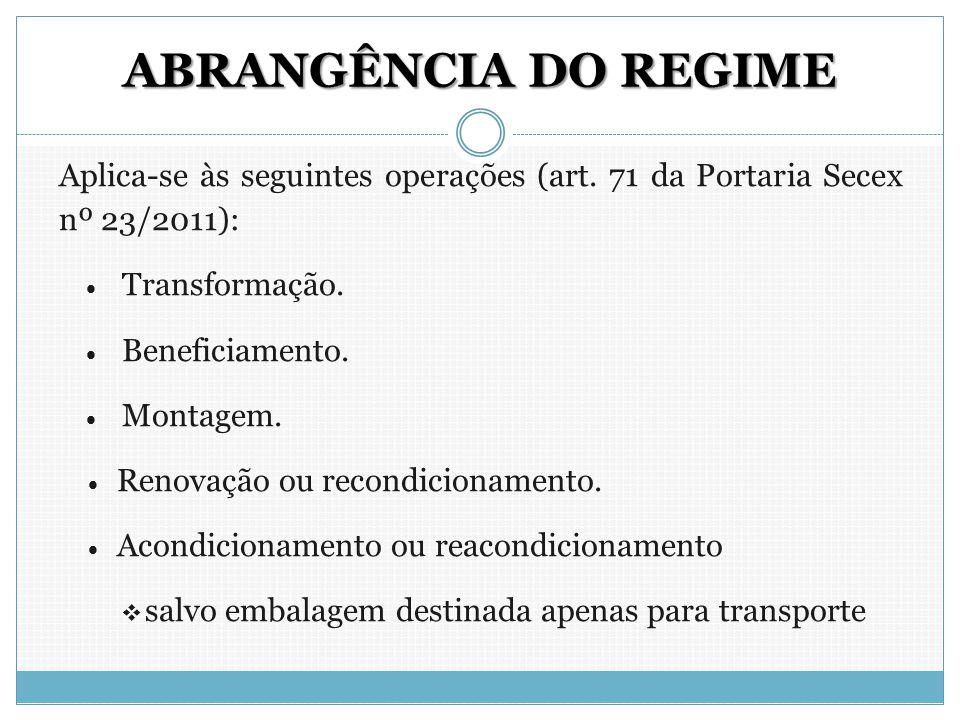 ABRANGÊNCIA DO REGIME Aplica-se às seguintes operações (art. 71 da Portaria Secex nº 23/2011): Transformação.
