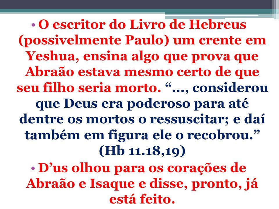 O escritor do Livro de Hebreus (possivelmente Paulo) um crente em Yeshua, ensina algo que prova que Abraão estava mesmo certo de que seu filho seria morto. ..., considerou que Deus era poderoso para até dentre os mortos o ressuscitar; e daí também em figura ele o recobrou. (Hb 11.18,19)