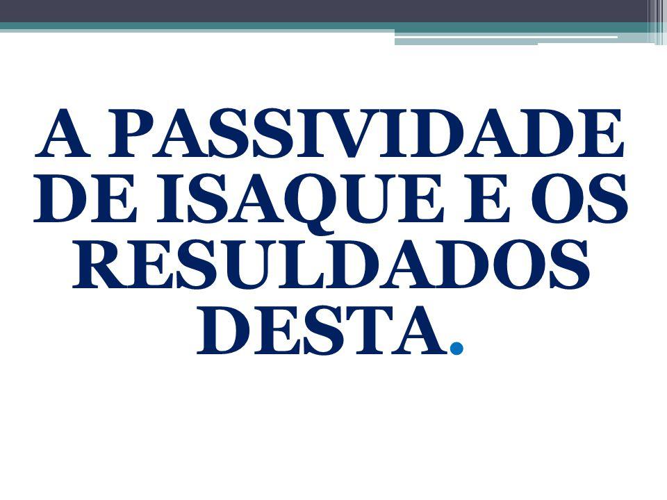 A PASSIVIDADE DE ISAQUE E OS RESULDADOS DESTA.