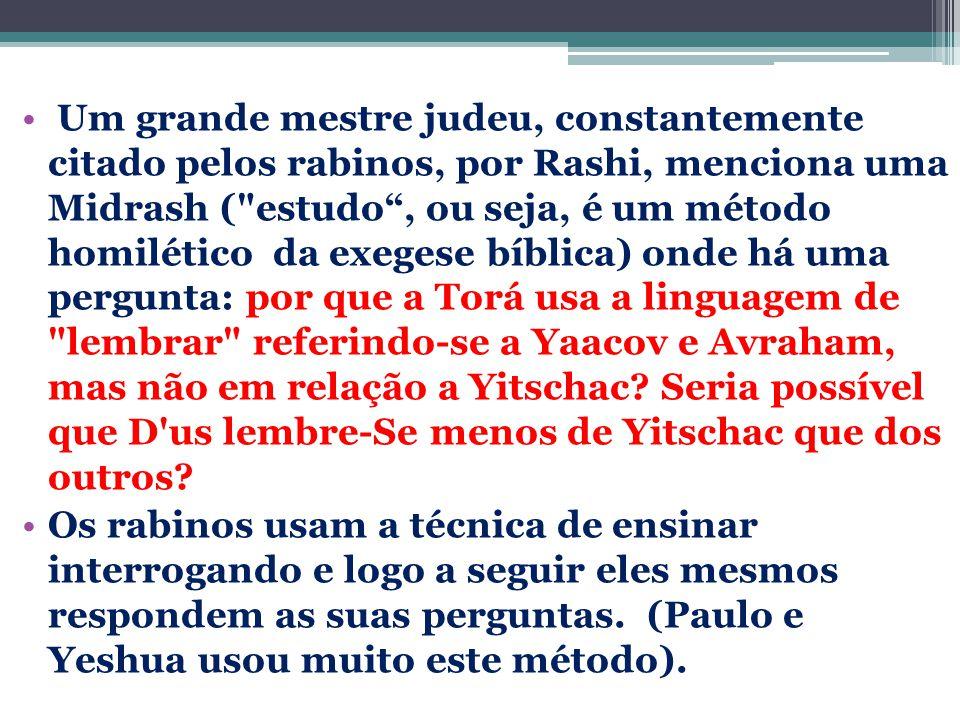 Um grande mestre judeu, constantemente citado pelos rabinos, por Rashi, menciona uma Midrash ( estudo , ou seja, é um método homilético da exegese bíblica) onde há uma pergunta: por que a Torá usa a linguagem de lembrar referindo-se a Yaacov e Avraham, mas não em relação a Yitschac Seria possível que D us lembre-Se menos de Yitschac que dos outros