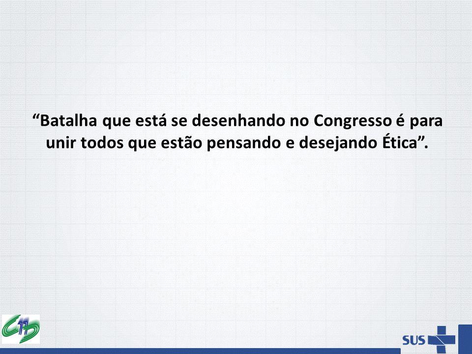 Batalha que está se desenhando no Congresso é para unir todos que estão pensando e desejando Ética .
