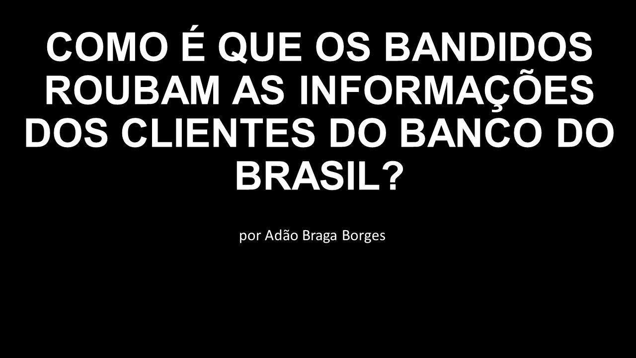 COMO É QUE OS BANDIDOS ROUBAM AS INFORMAÇÕES DOS CLIENTES DO BANCO DO BRASIL