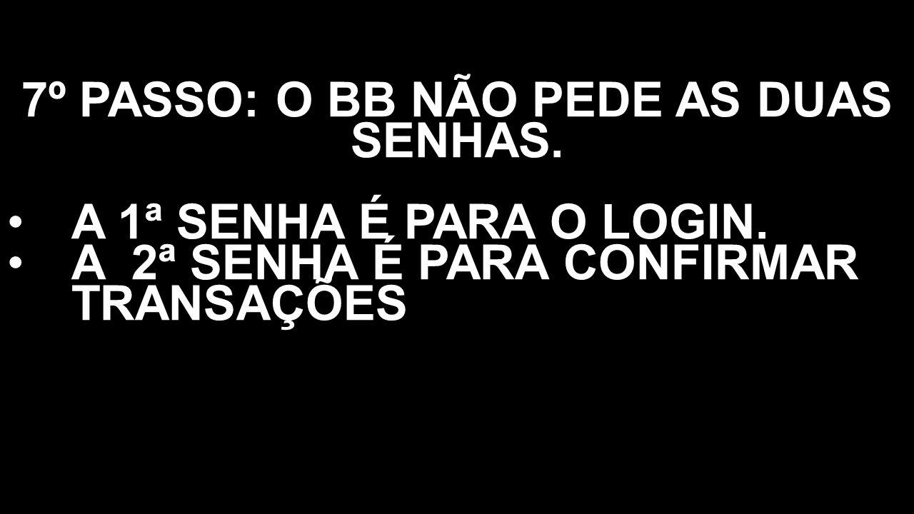7º PASSO: O BB NÃO PEDE AS DUAS SENHAS.
