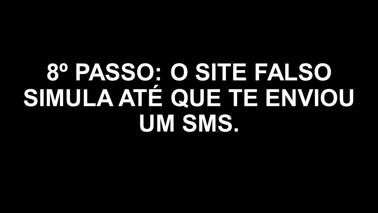 8º PASSO: O SITE FALSO SIMULA ATÉ QUE TE ENVIOU UM SMS.