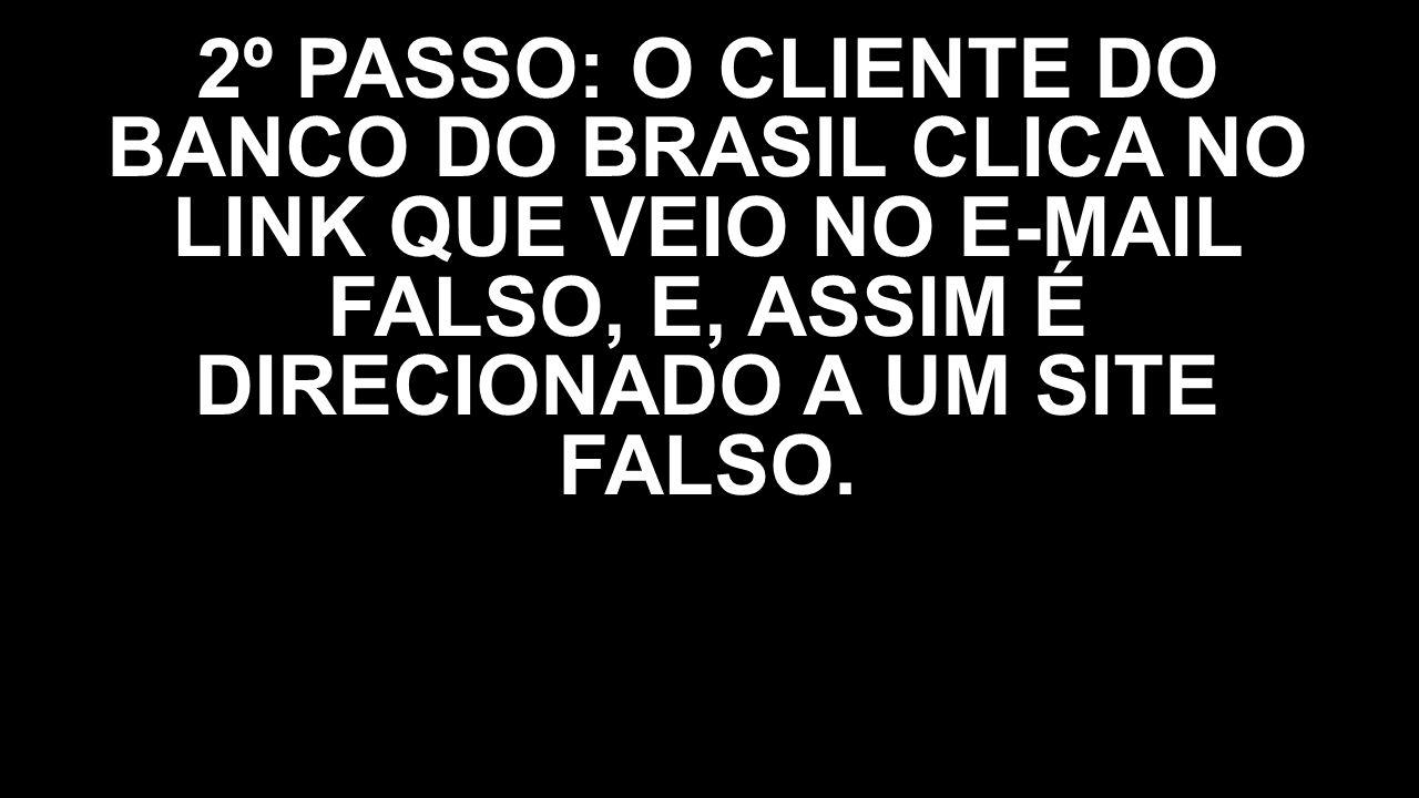 2º PASSO: O CLIENTE DO BANCO DO BRASIL CLICA NO LINK QUE VEIO NO E-MAIL FALSO, E, ASSIM É DIRECIONADO A UM SITE FALSO.