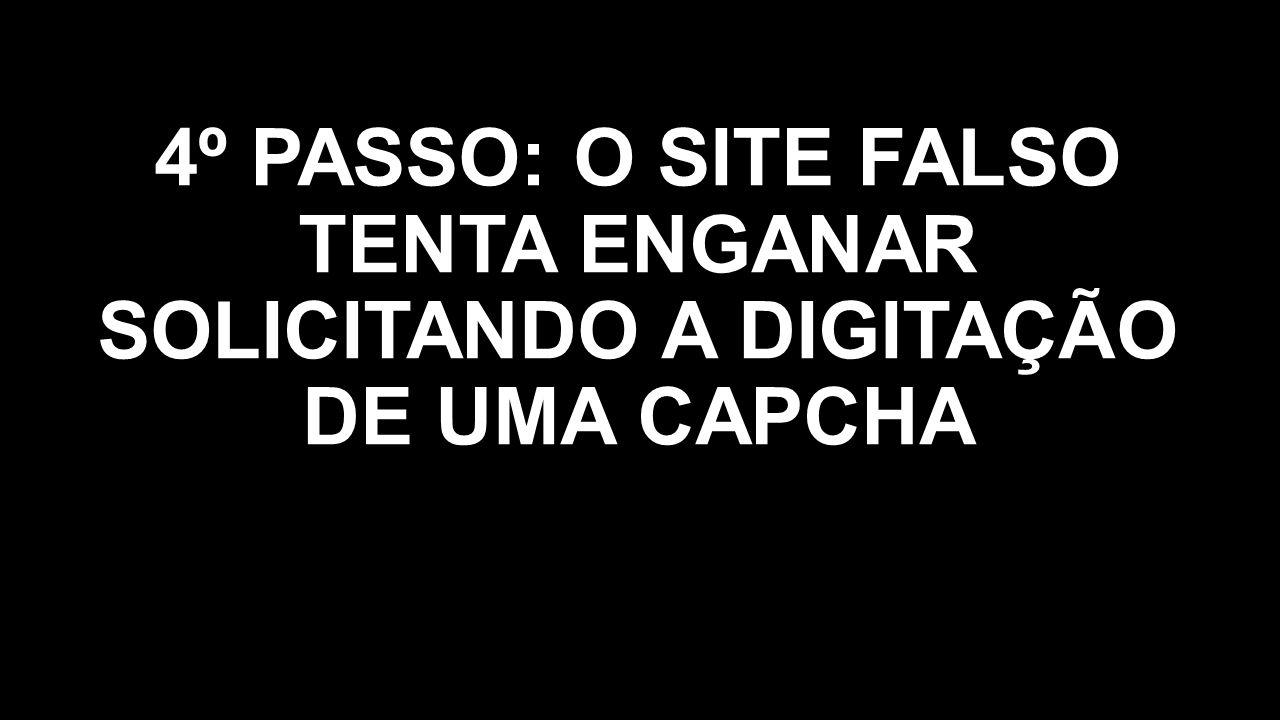 4º PASSO: O SITE FALSO TENTA ENGANAR SOLICITANDO A DIGITAÇÃO DE UMA CAPCHA