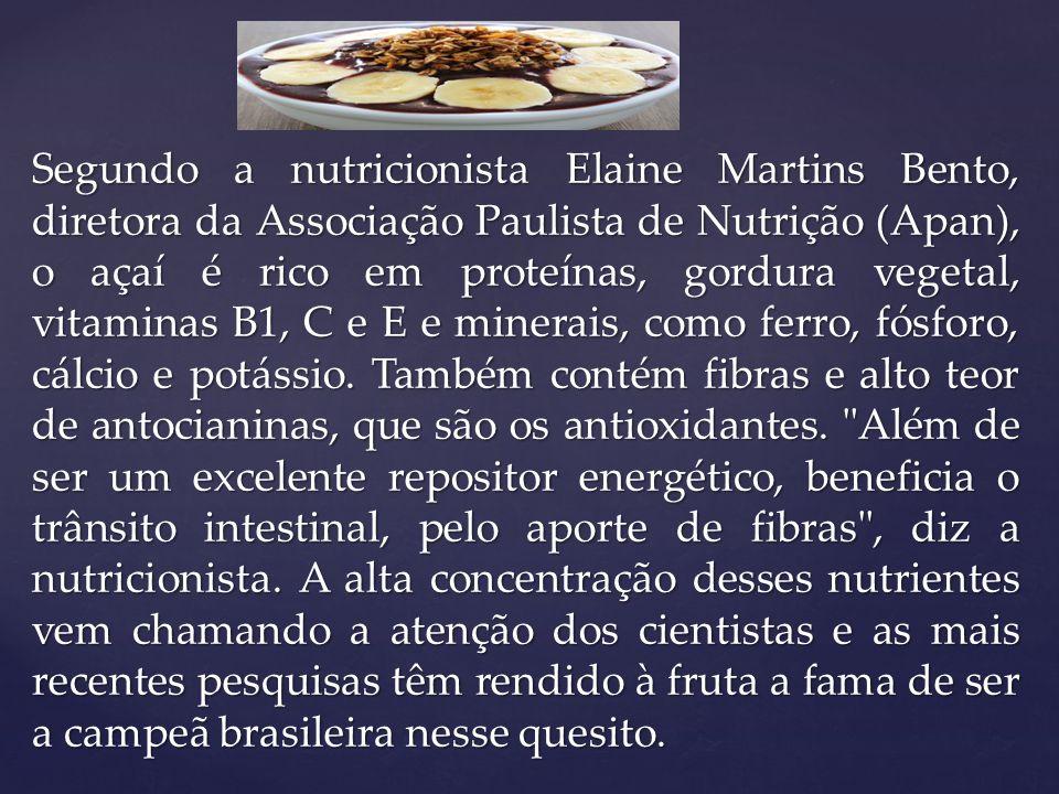Segundo a nutricionista Elaine Martins Bento, diretora da Associação Paulista de Nutrição (Apan), o açaí é rico em proteínas, gordura vegetal, vitaminas B1, C e E e minerais, como ferro, fósforo, cálcio e potássio.