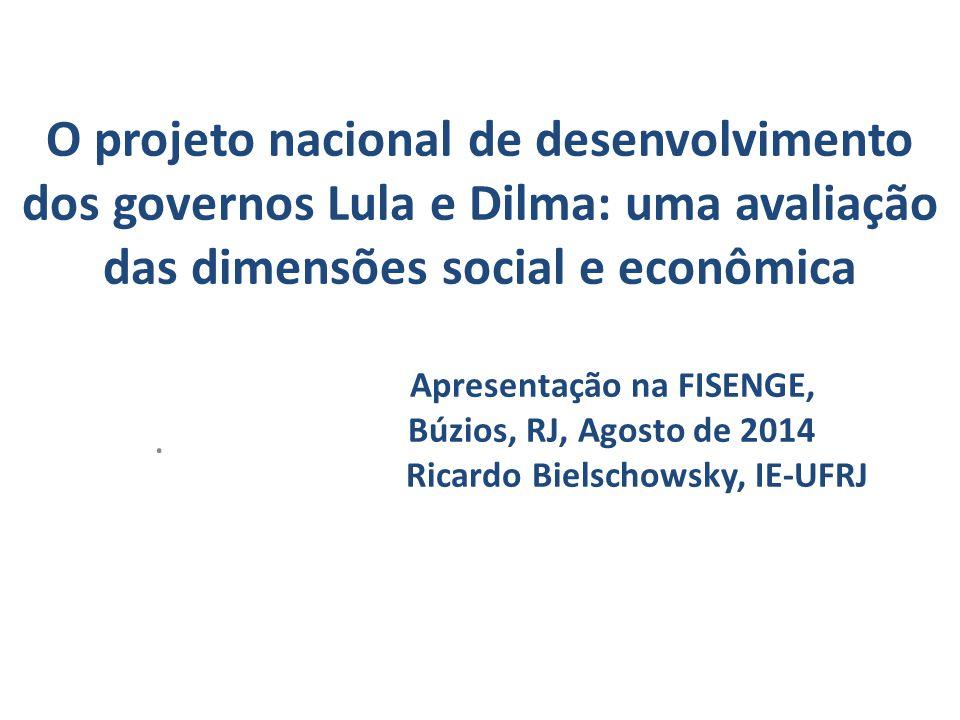 O projeto nacional de desenvolvimento dos governos Lula e Dilma: uma avaliação das dimensões social e econômica Apresentação na FISENGE, Búzios, RJ, Agosto de 2014 Ricardo Bielschowsky, IE-UFRJ