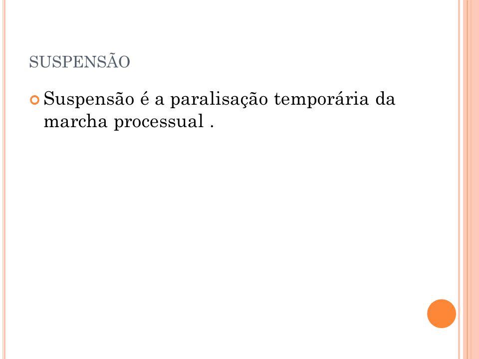 suspensão Suspensão é a paralisação temporária da marcha processual .