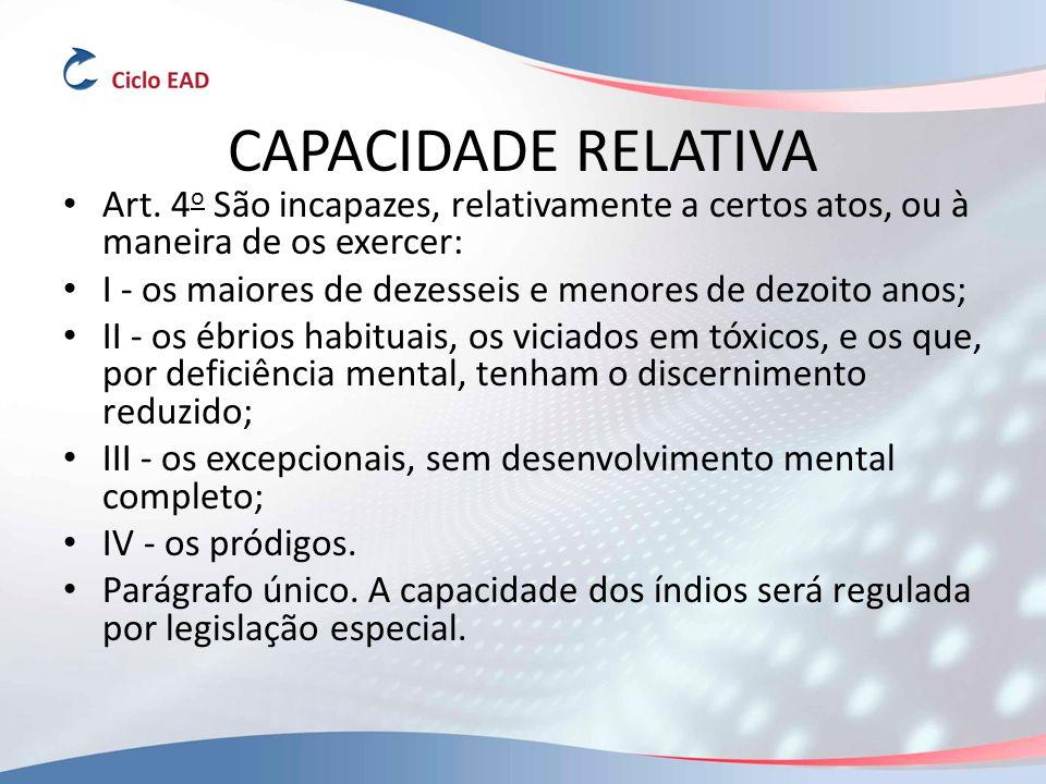 CAPACIDADE RELATIVA Art. 4o São incapazes, relativamente a certos atos, ou à maneira de os exercer: