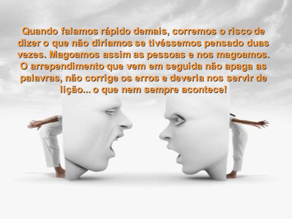 Quando falamos rápido demais, corremos o risco de dizer o que não diríamos se tivéssemos pensado duas vezes.