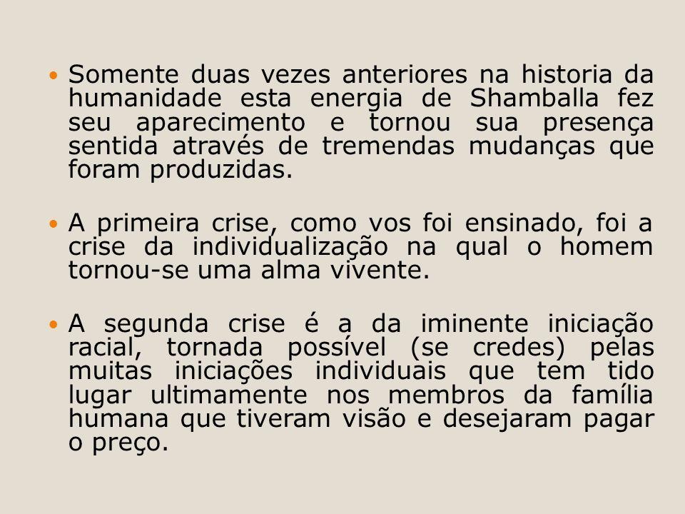 Somente duas vezes anteriores na historia da humanidade esta energia de Shamballa fez seu aparecimento e tornou sua presença sentida através de tremendas mudanças que foram produzidas.