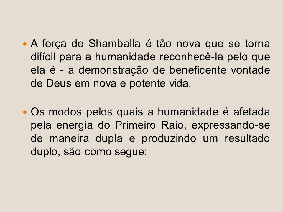 A força de Shamballa é tão nova que se torna difícil para a humanidade reconhecê-la pelo que ela é - a demonstração de beneficente vontade de Deus em nova e potente vida.