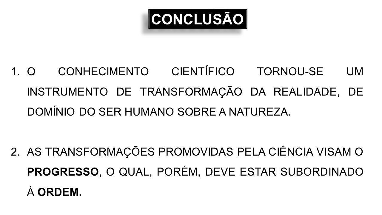 CONCLUSÃO O CONHECIMENTO CIENTÍFICO TORNOU-SE UM INSTRUMENTO DE TRANSFORMAÇÃO DA REALIDADE, DE DOMÍNIO DO SER HUMANO SOBRE A NATUREZA.