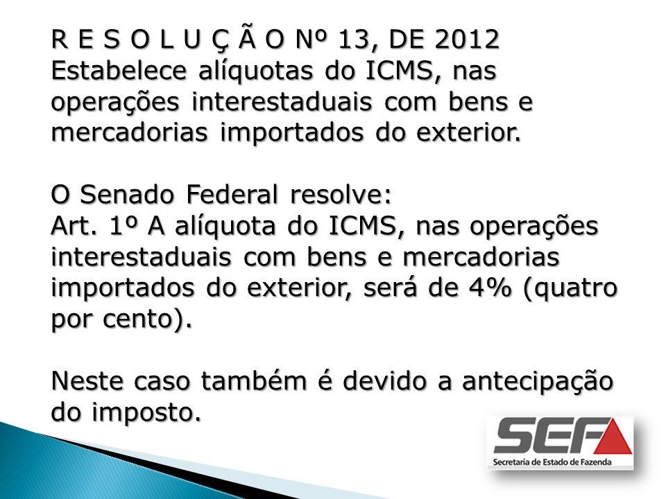 R E S O L U Ç Ã O Nº 13, DE 2012 Estabelece alíquotas do ICMS, nas operações interestaduais com bens e mercadorias importados do exterior.