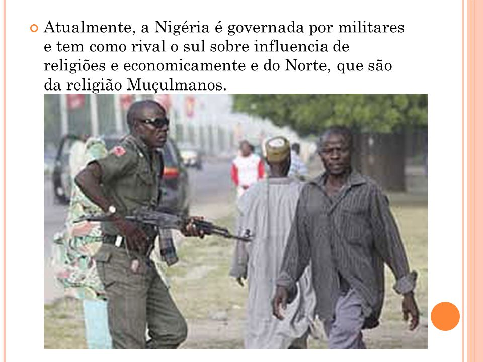 Atualmente, a Nigéria é governada por militares e tem como rival o sul sobre influencia de religiões e economicamente e do Norte, que são da religião Muçulmanos.