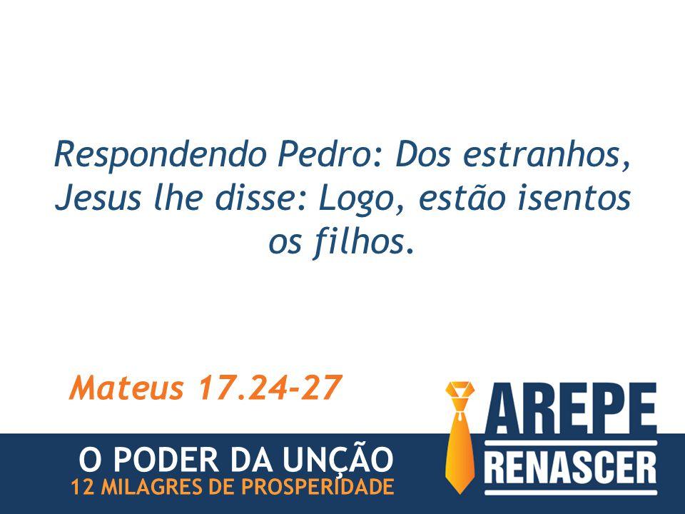 Respondendo Pedro: Dos estranhos, Jesus lhe disse: Logo, estão isentos os filhos.