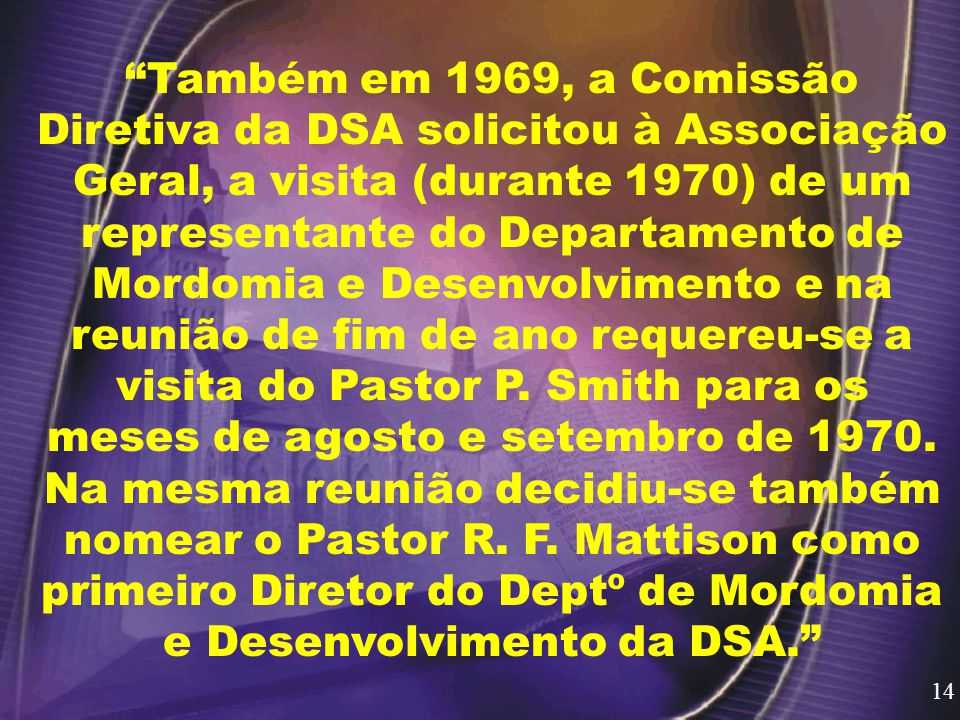 Também em 1969, a Comissão Diretiva da DSA solicitou à Associação Geral, a visita (durante 1970) de um representante do Departamento de Mordomia e Desenvolvimento e na reunião de fim de ano requereu-se a visita do Pastor P. Smith para os meses de agosto e setembro de 1970. Na mesma reunião decidiu-se também nomear o Pastor R. F. Mattison como primeiro Diretor do Deptº de Mordomia e Desenvolvimento da DSA.