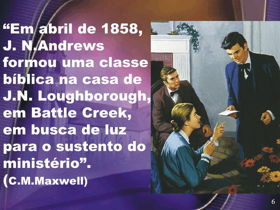 Em abril de 1858, J. N.Andrews formou uma classe bíblica na casa de J.N. Loughborough, em Battle Creek, em busca de luz para o sustento do ministério . (C.M.Maxwell)