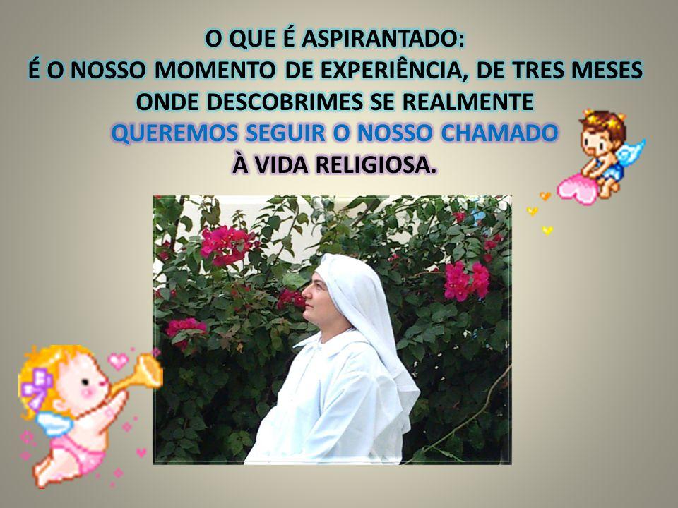 O QUE É ASPIRANTADO: É O NOSSO MOMENTO DE EXPERIÊNCIA, DE TRES MESES ONDE DESCOBRIMES SE REALMENTE QUEREMOS SEGUIR O NOSSO CHAMADO À VIDA RELIGIOSA.
