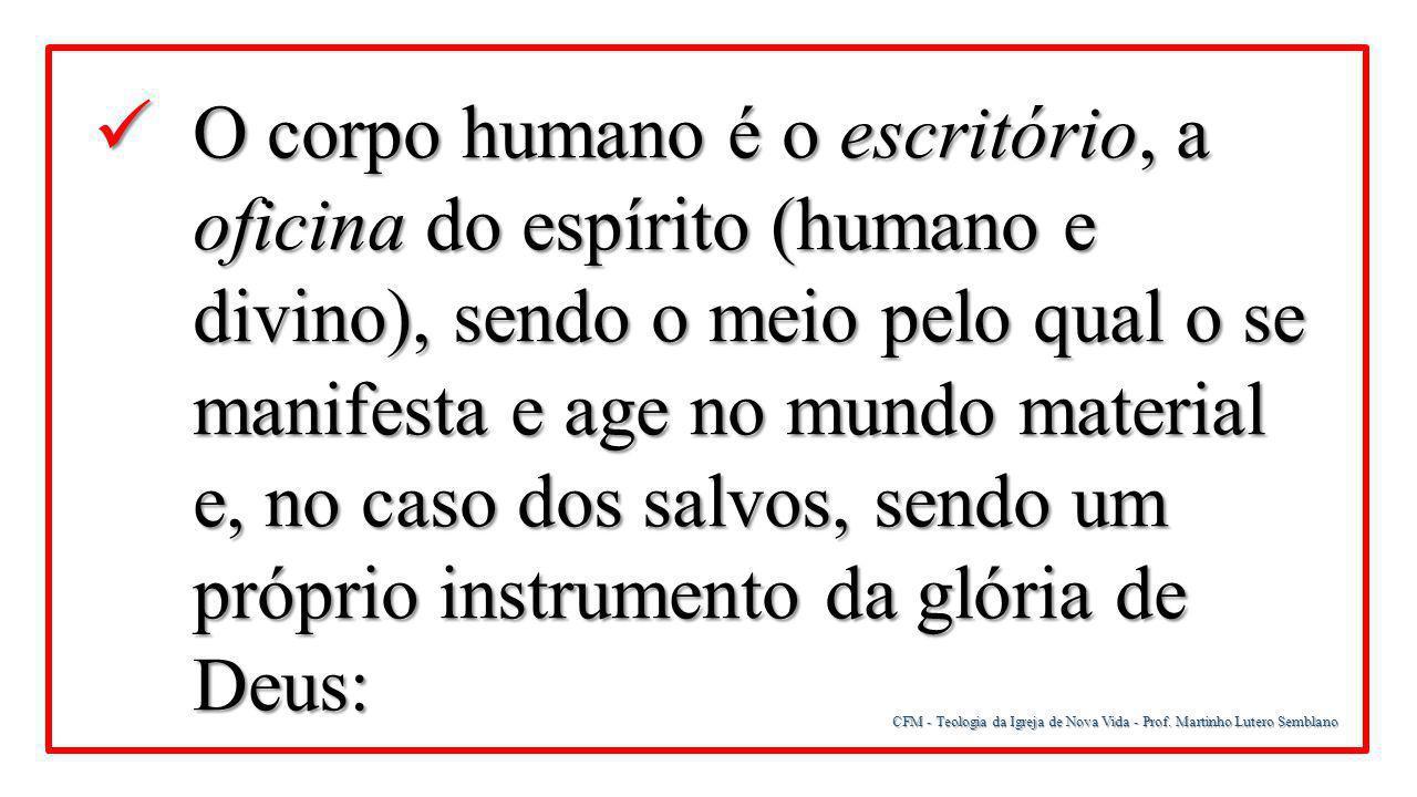 O corpo humano é o escritório, a oficina do espírito (humano e divino), sendo o meio pelo qual o se manifesta e age no mundo material e, no caso dos salvos, sendo um próprio instrumento da glória de Deus: