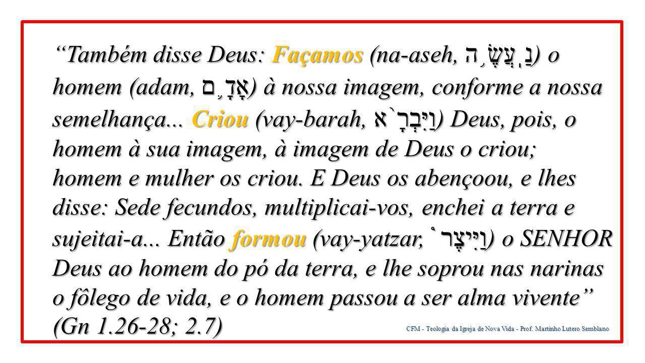 Também disse Deus: Façamos (na-aseh, נַֽעֲשֶׂ֥ה) o homem (adam, אָדָ֛ם) à nossa imagem, conforme a nossa semelhança... Criou (vay-barah, וַיִּבְרָ֨א) Deus, pois, o homem à sua imagem, à imagem de Deus o criou; homem e mulher os criou. E Deus os abençoou, e lhes disse: Sede fecundos, multiplicai-vos, enchei a terra e sujeitai-a... Então formou (vay-yatzar, וַיִּיצֶר֩) o SENHOR Deus ao homem do pó da terra, e lhe soprou nas narinas o fôlego de vida, e o homem passou a ser alma vivente (Gn 1.26-28; 2.7)